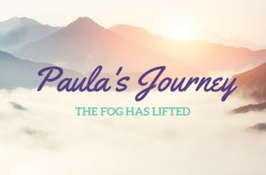 Paula's Journey – The FOG has lifted!!