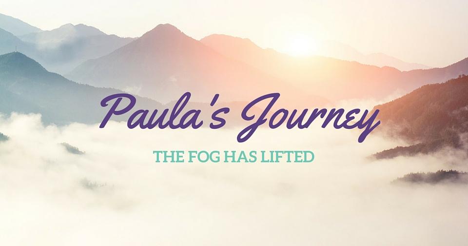 Paula's Journey – The FOG has lifted!!
